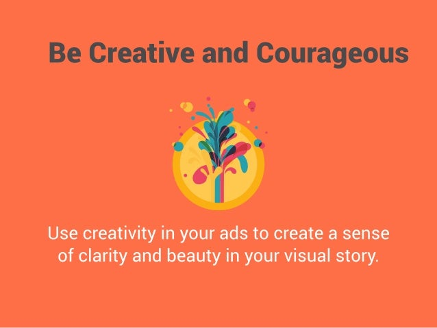 Be Creative and Courageous  C       .0-     Use creativity in your ads to create a sense of clarity and beauty in your vis...