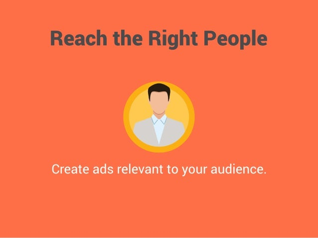 Reach the Right People     Create ads relevant to your audience.