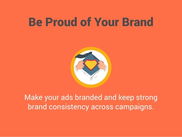 Be Proud of Your Brand     Make your ads branded and keep strong brand consistency across campaigns.
