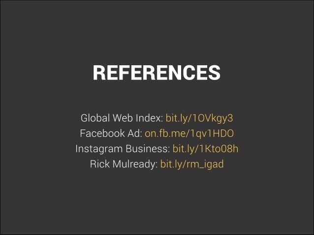 REFERENCES  Global Web Index:  bit. ly/ T OVkgy3 Facebook Ad:  on. fb. me/ T qvT HDO Instagram Business:  bit. ly/ T l<toO...