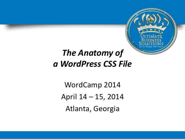 The Anatomy of a WordPress CSS File WordCamp 2014 April 14 – 15, 2014 Atlanta, Georgia