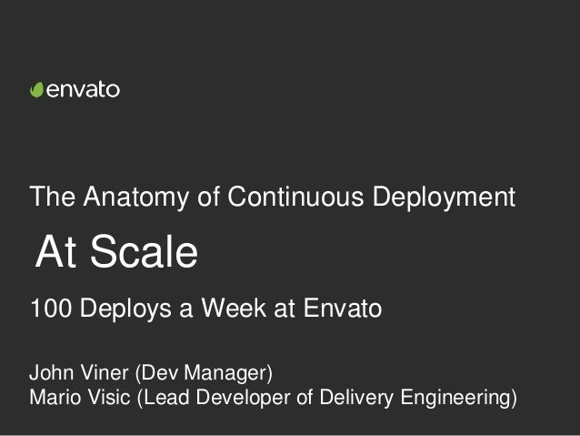 The Anatomy of Continuous Deployment At Scale John Viner (Dev Manager) Mario Visic (Lead Developer of Delivery Engineering...