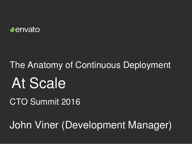 The Anatomy of Continuous Deployment At Scale John Viner (Development Manager) CTO Summit 2016