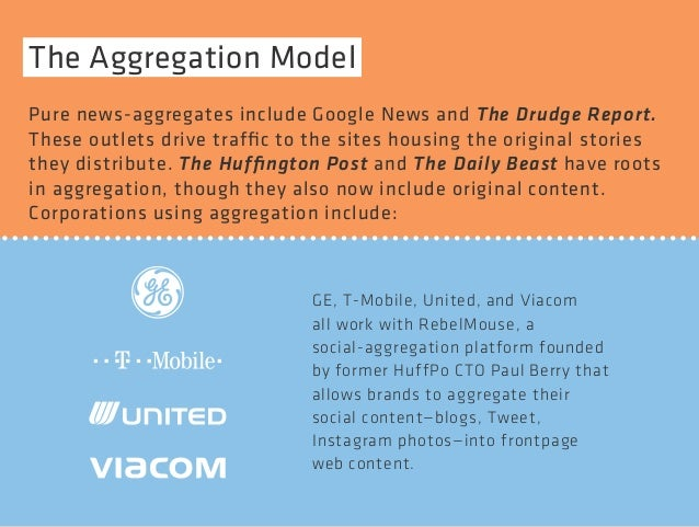 The Aggregation Model  Pure news-aggregates include Google News and The Drudge Report.  These outlets drive traffic to the...
