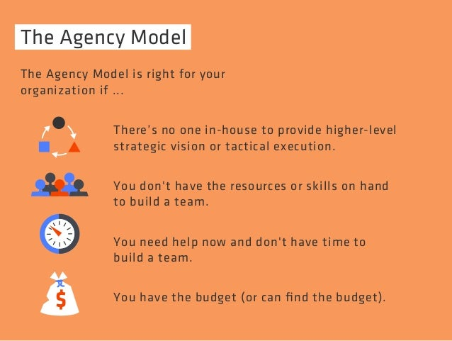 The Agency Model  The Agency Model is right for your  organization if ...  There's no one in-house to provide higher-level...