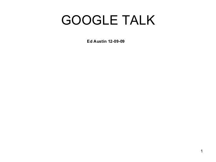 GOOGLE TALK <ul><ul><ul><ul><ul><li>Ed Austin 12-09-09 </li></ul></ul></ul></ul></ul>