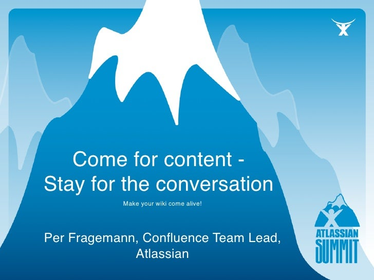 Come for content - Stay for the conversation            Make your wiki come alive!     Per Fragemann, Confluence Team Lead,...