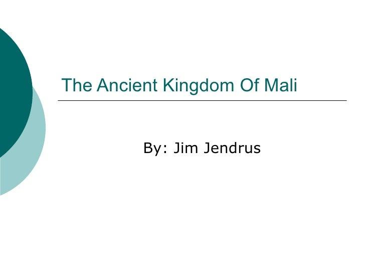 The Ancient Kingdom Of Mali By: Jim Jendrus