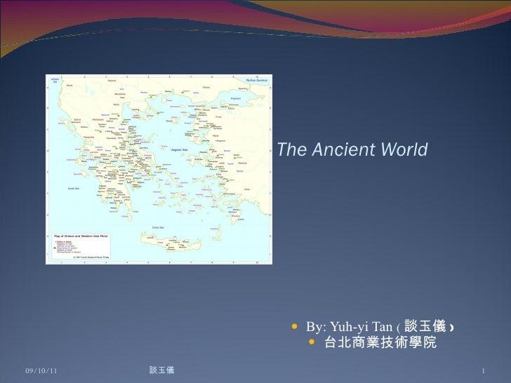 The Ancient World <ul><li>By: Yuh-yi Tan  ( 談玉儀 ) </li></ul><ul><li>台北商業技術學院 </li></ul>09/10/11 談玉儀