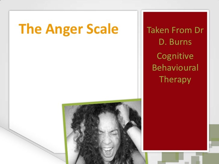 Taken From Dr D. Burns<br />Cognitive Behavioural Therapy<br />The Anger Scale<br />