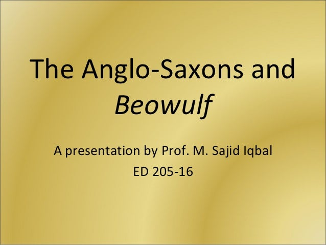 The Anglo-Saxons and      Beowulf A presentation by Prof. M. Sajid Iqbal              ED 205-16