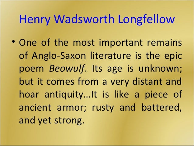 Henry Wadsworth Longfellow• One of the most important remains  of Anglo-Saxon literature is the epic  poem Beowulf. Its ag...
