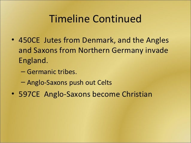 Timeline Continued• 450CE Jutes from Denmark, and the Angles  and Saxons from Northern Germany invade  England.  – Germani...