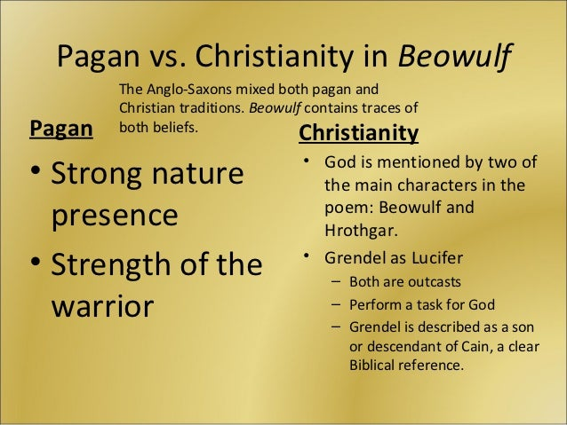 beowulf pagan or christian While beowulf's pagan warrior culture seems not to have a concept of the afterlife,  though he is christian, he cannot (and does not seem to want to).