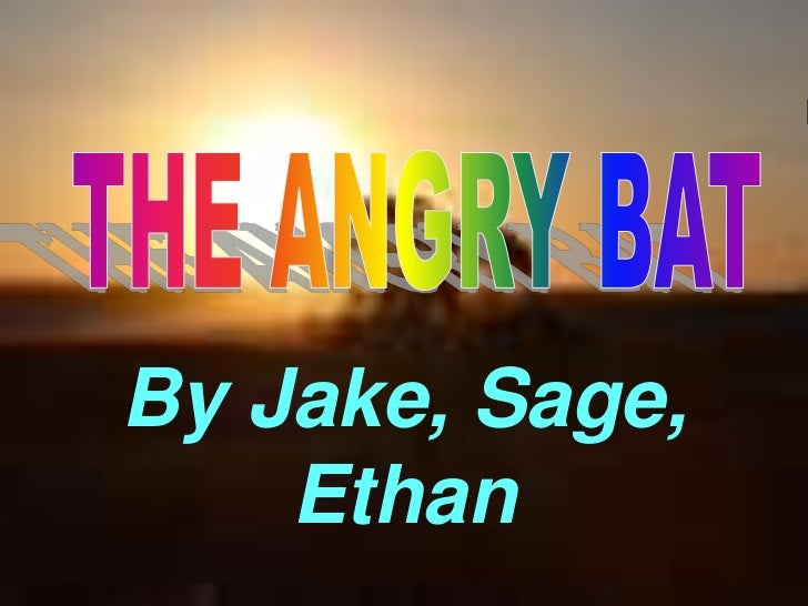 THE ANGRY BAT<br />By Jake, Sage, Ethan<br />