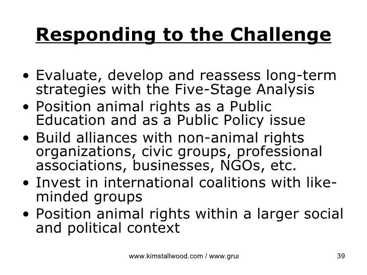 an analysis of animal rights groups Animal rights activists and organizations there are tens of thousands of animal rights activists and organizations around the world, though relatively few are major players this page aims to identify some of the more influential or extreme groups active in the us and uk, providing links to longer articles we have written about them.