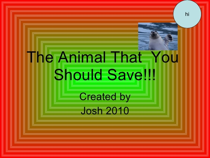 The Animal That  You  Should Save!!! Created by Josh 2010 hi