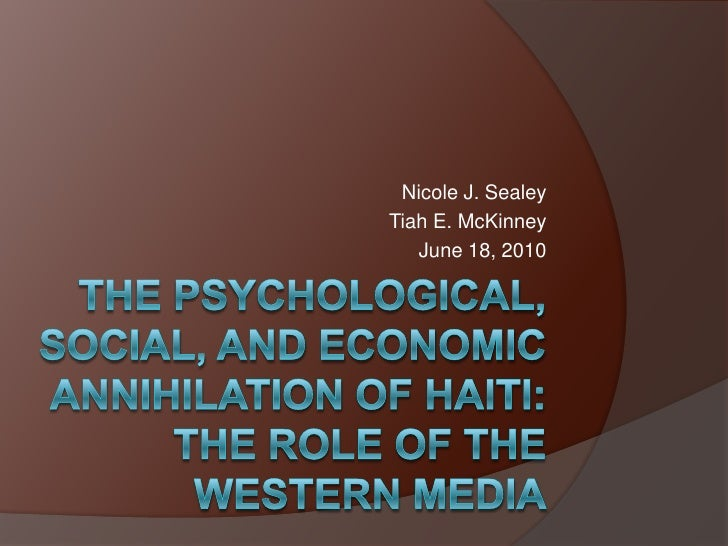 THE PSYCHOLOGICAL, SOCIAL, AND ECONOMIC ANNIHILATION OF HAITI: The role of the Western Media<br />Nicole J. Sealey<br />Ti...