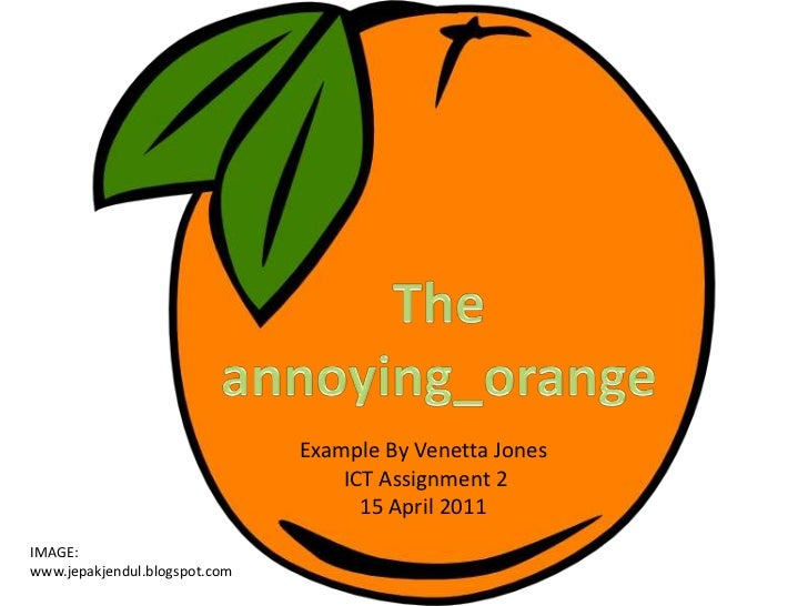The annoying_orange<br />Example By Venetta Jones<br /> ICT Assignment 2 <br />15 April 2011<br />IMAGE:<br />www.jepakjen...