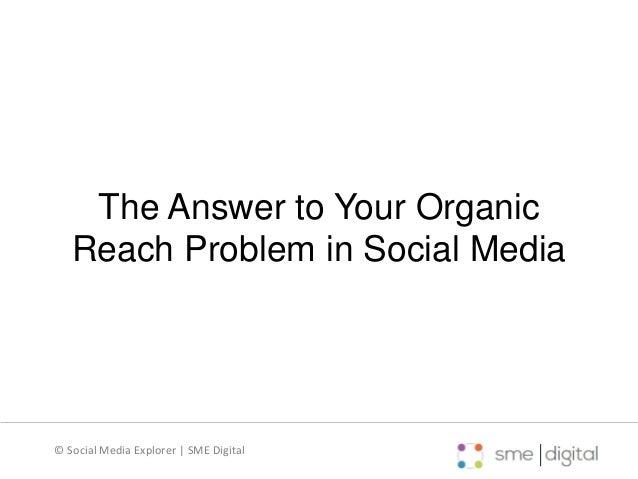 The Answer to Your Organic Reach Problem in Social Media © Social Media Explorer | SME Digital