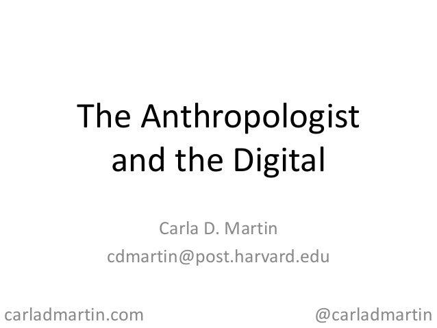 The Anthropologist and the Digital Carla D. Martin cdmartin@post.harvard.edu carladmartin.com  @carladmartin