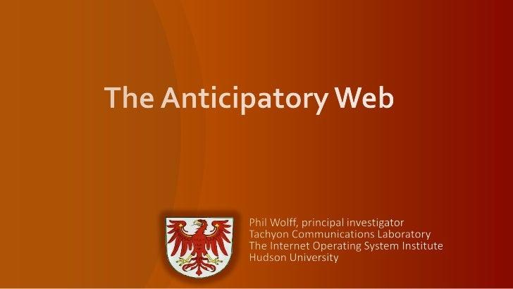 The Anticipatory Web<br />Phil Wolff, principal investigatorTachyon Communications LaboratoryThe Internet Operating System...