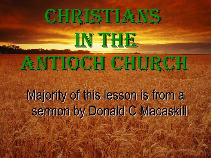 Christians      in the antiOCh ChUrCh Majority of this lesson is from a  sermon by Donald C Macaskill