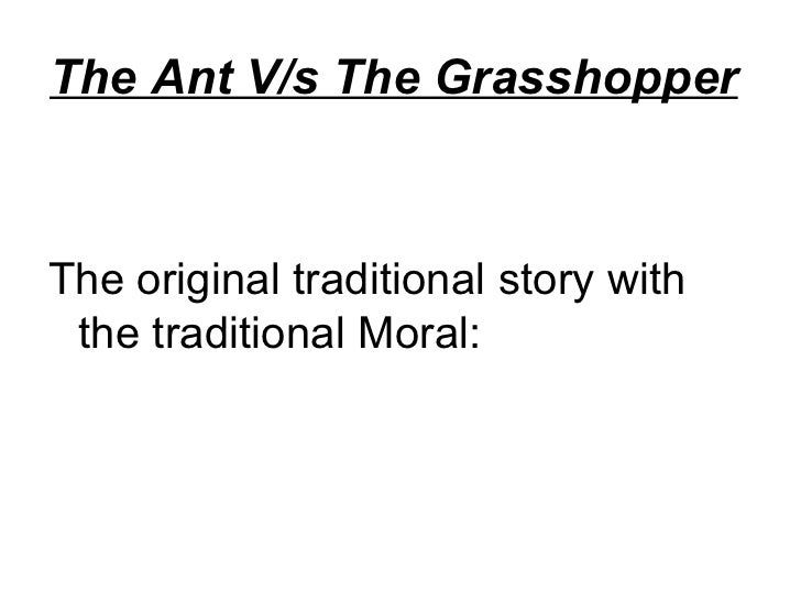 The Ant V/s The Grasshopper   <ul><li>The original traditional story with the traditional Moral: </li></ul>