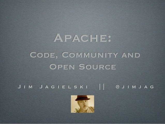 Apache:   Code, Community and      Open SourceJ i m   J a g i e l s k i         @ j i m j a g
