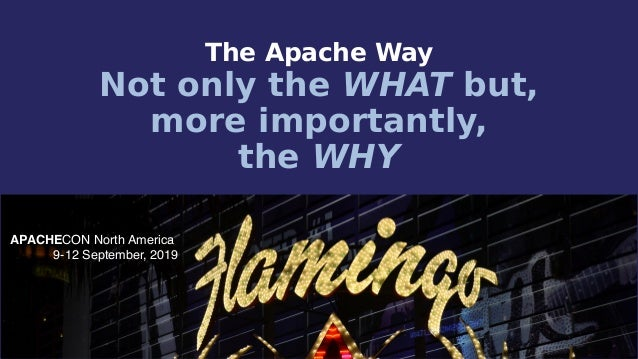 APACHECON North America 9-12 September, 2019 The Apache Way Not only the WHAT but, more importantly, the WHY