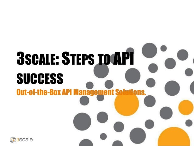 3SCALE: STEPS TO API SUCCESS Out-of-the-Box API Management Solutions.
