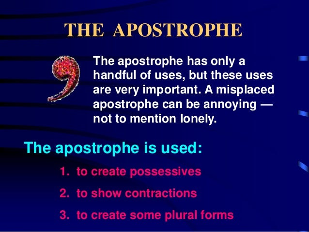 THE APOSTROPHE The apostrophe has only a handful of uses, but these uses are very important. A misplaced apostrophe can be...
