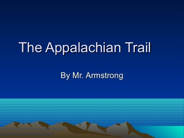 The Appalachian TrailThe Appalachian Trail By Mr. ArmstrongBy Mr. Armstrong