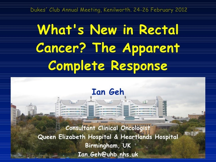 Dukes Club Annual Meeting, Kenilworth. 24-26 February 2012  Whats New in Rectal  Cancer? The Apparent    Complete Response...