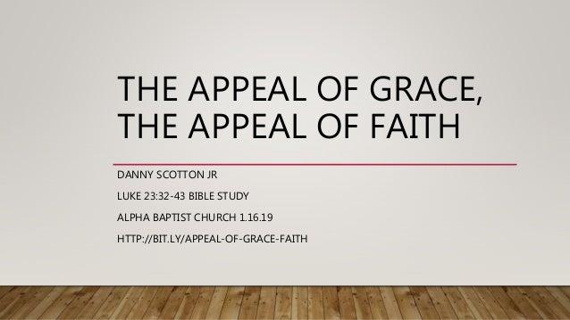 THE APPEAL OF GRACE, THE APPEAL OF FAITH DANNY SCOTTON JR LUKE 23:32-43 BIBLE STUDY ALPHA BAPTIST CHURCH 1.16.19 HTTP://BI...