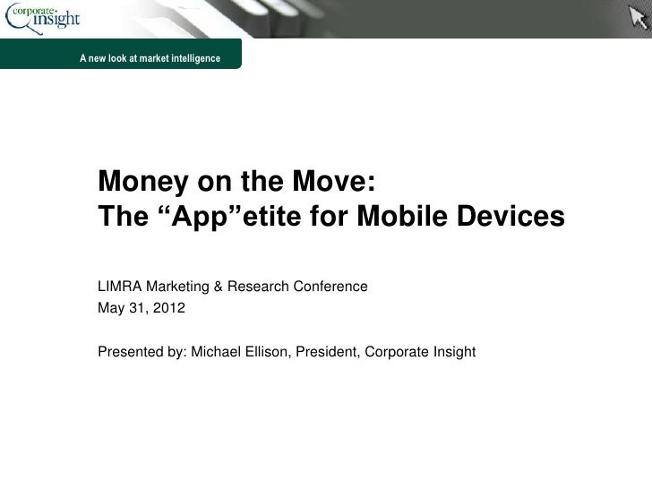 "A new look at market intelligence    Money on the Move:    The ""App""etite for Mobile Devices    LIMRA Marketing & Research..."