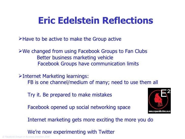 Eric Edelstein Reflections <ul><li>Have to be active to make the Group active </li></ul><ul><li>We changed from using Face...
