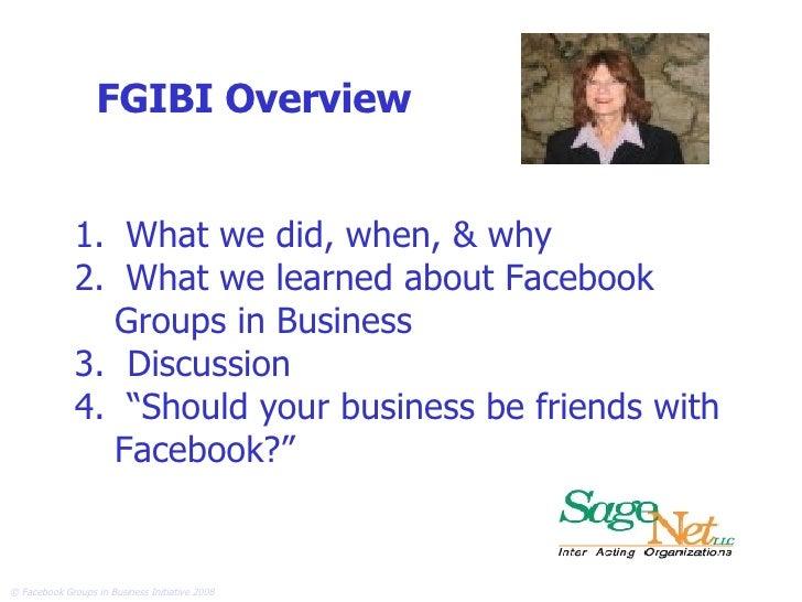 FGIBI Overview <ul><li>What we did, when, & why </li></ul><ul><li>What we learned about Facebook  Groups in Business </li>...