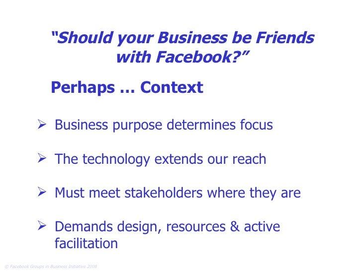 """ Should your Business be Friends with Facebook?"" <ul><li>Perhaps … Context </li></ul><ul><li>Business purpose determines ..."