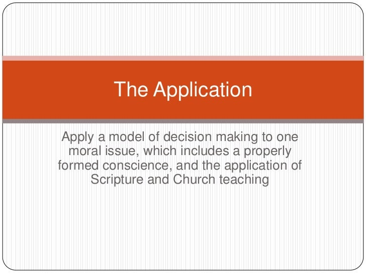 Apply a model of decision making to one moral issue, which includes a properly formed conscience, and the application of S...
