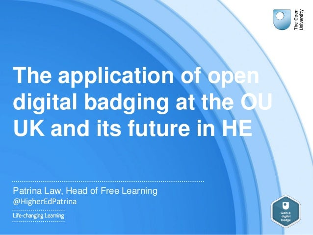 The application of open digital badging at the OU UK and its future in HE Patrina Law, Head of Free Learning @HigherEdPatr...