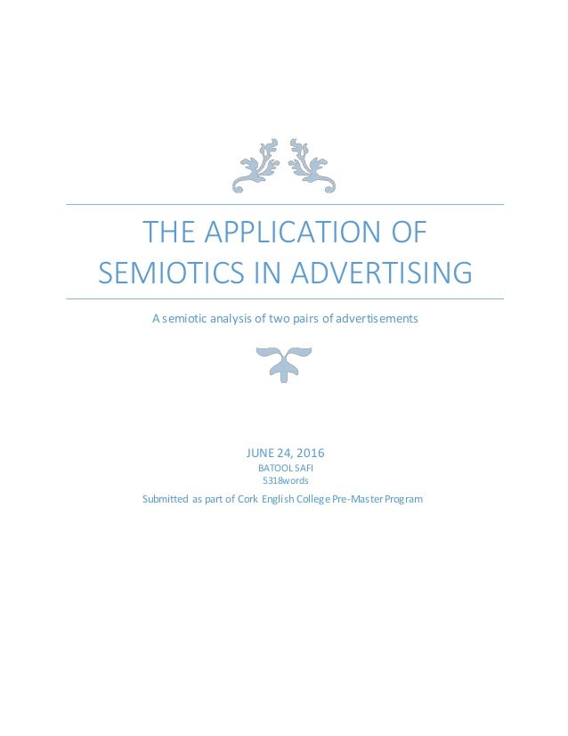 THE APPLICATION OF SEMIOTICS IN ADVERTISING A semiotic analysis of two pairs of advertisements JUNE 24, 2016 BATOOL SAFI 5...