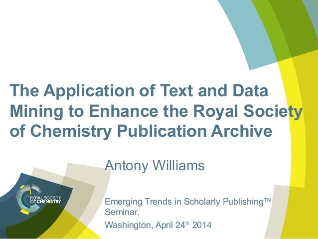 The Application of Text and Data Mining to Enhance the Royal Society of Chemistry Publication Archive Antony Williams Emer...