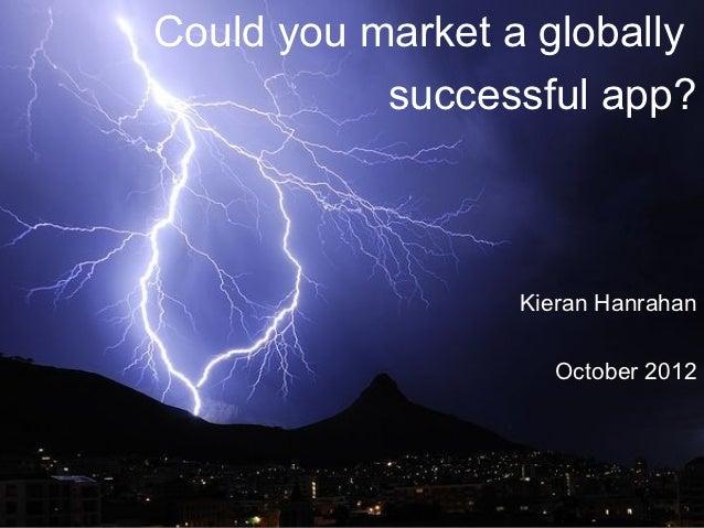 Could you market a globally           successful app?                  Kieran Hanrahan                    October 2012