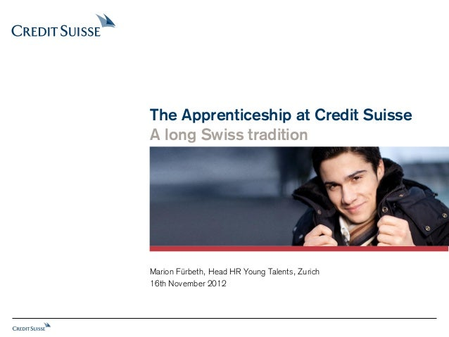 The Apprenticeship at Credit SuisseA long Swiss traditionMarion Fürbeth, Head HR Young Talents, Zurich16th November 2012