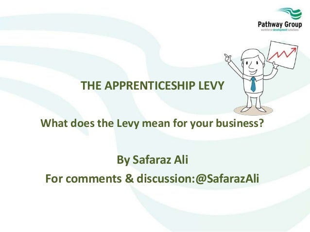 THE APPRENTICESHIP LEVY What does the Levy mean for your business? By Safaraz Ali For comments & discussion:@SafarazAli