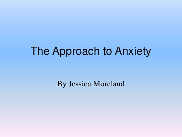 The Approach to Anxiety<br />By Jessica Moreland<br />