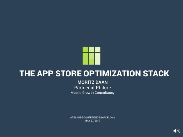 THE APP STORE OPTIMIZATION STACK MORITZ DAAN Partner at Phiture Mobile Growth Consultancy APPLAUSE CONFERENCE BARCELONA MA...