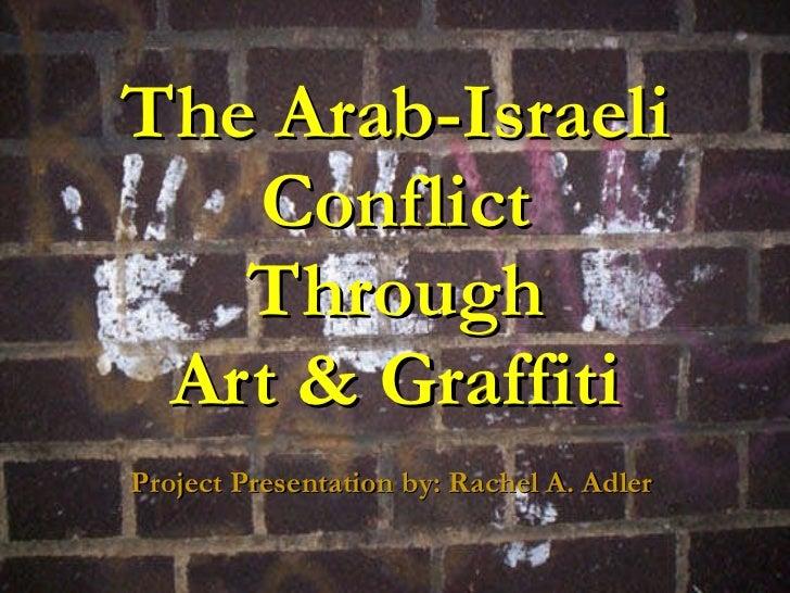 The Arab-Israeli Conflict Through Art & Graffiti Project Presentation by: Rachel A. Adler
