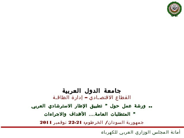"""جامعة الدول العربية        القطاع القتصـادي – إدارة الطاق ـ ة.. ورشة عمل حول """" تطبيق الطار السترشادي العربي    """" ال..."""